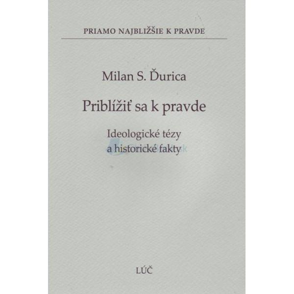 Priblížiť sa k pravde - Ideologické tézy a historické fakty (Milan S. Ďurica)