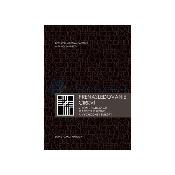 Prenasledovanie cirkví v komunistických štátoch strednej a východnej Európy (M. Fiamová, P. Jakubčin)